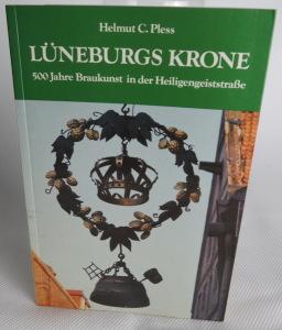 Lüneburgs Krone - 500 Jahre Brauereikunst inder Heiligengeiststraße. Helmut C. Pless